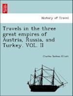 Travels in the Three Great Empires of Austria, Russia, and Turkey. Vol. II