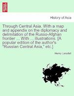 Through Central Asia. With a map and appendix on the diplomacy and delimitation of the Russo-Afghan frontier ... With ... illustrations. [A popular ed