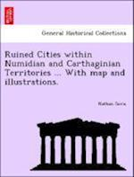 Ruined Cities within Numidian and Carthaginian Territories ... With map and illustrations.