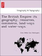 The British Empire: its geography, resources, commerce, land-ways and water-ways.