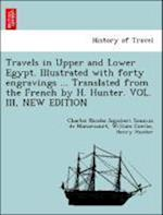 Travels in Upper and Lower Egypt. Illustrated with Forty Engravings ... Translated from the French by H. Hunter. Vol. III, New Edition af Henry Hunter, Charles Nicolas Sigisbe Sonnini De Manoncourt, William Combe