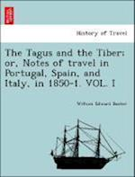 The Tagus and the Tiber; or, Notes of travel in Portugal, Spain, and Italy, in 1850-1. VOL. I