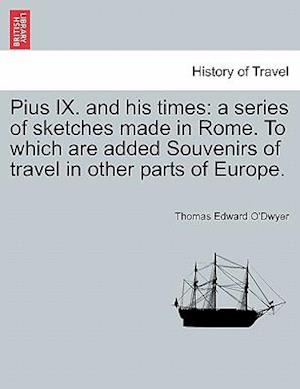 Pius IX. and his times: a series of sketches made in Rome. To which are added Souvenirs of travel in other parts of Europe.