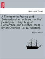 A Trimester in France and Swisserland; Or, a Three Months' Journey in ... July, August, September, and October, 1820 ... by an Oxonian [I.E. S. Weston