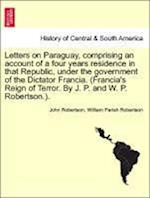 Letters on Paraguay, Comprising an Account of a Four Years Residence in That Republic, Under the Government of the Dictator Francia. (Francia's Reign of Terror. by J. P. and W. P. Robertson.). Vol. II. af William Parish Robertson, John Robertson