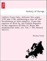 Letters from Italy, Between the Years 1792 and 1798, Containing a View of the Revolutions in That Country, from the Capture of Nice by the French Republic to the Expulsion of Pius VI. from the Ecclesiastical State, Etc. Vol. I. the Second Edition. af Mariana Starke