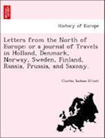 Letters from the North of Europe: or a journal of Travels in Holland, Denmark, Norway, Sweden, Finland, Russia, Prussia, and Saxony.