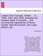 Letters from Canada, Written ... in ... 1806, 1807 and 1808, Shewing the Present State of Canada ... the Commercial Importance of Nova-Scotia, New Brunswick, and Cape Breton, Etc. af Hugh Gray