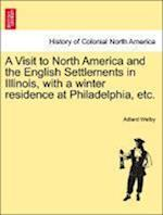A Visit to North America and the English Settlements in Illinois, with a Winter Residence at Philadelphia, Etc. af Adlard Welby