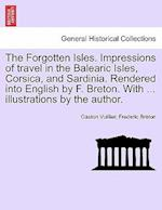 The Forgotten Isles. Impressions of Travel in the Balearic Isles, Corsica, and Sardinia. Rendered Into English by F. Breton. with ... Illustrations by the Author. af Frederic Breton, Gaston Vuillier