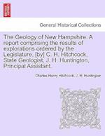 The Geology of New Hampshire. A report comprising the results of explorations ordered by the Legislature, [by] C. H. Hitchcock, State Geologist, J. H.