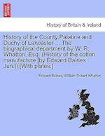 History of the County Palatine and Duchy of Lancaster ... The biographical department by W. R. Whatton, Esq. (History of the cotton manufacture [by Ed
