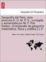 Geograf a del Per , Obra P Stuma D. D. M. P. S., Corregida y Aumentada Por M. F. Paz Soldan. (Compendio de Geograf a Matem Tica, F Sica y Pol Tica.) L