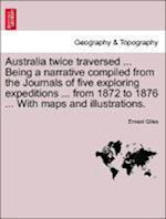 Australia twice traversed ... Being a narrative compiled from the Journals of five exploring expeditions ... from 1872 to 1876 ... With maps and illus