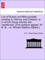 List of Books and Manuscripts relating to Orkney and Zetland; or in which these islands are mentioned. [The preface signed: W. B. B., i.e. William Bal af William Balfour Baikie, W. B.