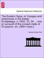 The Eastern Seas, or Voyages and Adventures in the Indian Archipelago, in 1832, 33, 34 ... Also an Account of the Present State of Singapore, Etc. [With Maps.] af George Windsor Earl