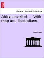 Africa Unveiled. ... with Map and Illustrations. af Henry Rowley