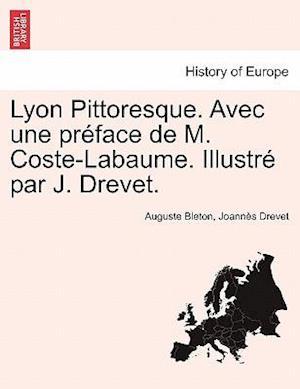 Lyon Pittoresque. Avec Une Preface de M. Coste-Labaume. Illustre Par J. Drevet.
