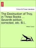 The Destruction of Troy, in Three Books ... Seventh Edition, Corrected, Etc. B.L. af William Caxton