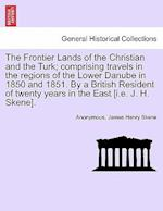 The Frontier Lands of the Christian and the Turk; comprising travels in the regions of the Lower Danube in 1850 and 1851. By a British Resident of twe af James Henry Skene, Anonymous