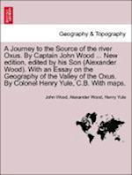 A Journey to the Source of the River Oxus. by Captain John Wood ... New Edition, Edited by His Son (Alexander Wood). with an Essay on the Geography of the Valley of the Oxus. by Colonel Henry Yule, C.B. with Maps. af Henry Yule, Alexander Wood, John Wood