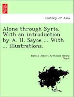 Alone through Syria. With an introduction by A. H. Sayce ... With ... illustrations.
