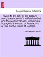 Travels to the City of the Caliphs along the shores of the Persian Gulf and the Mediterranean: including a Voyage to the coast of Arabia, and a Tour o
