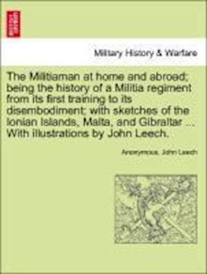 The Militiaman at home and abroad; being the history of a Militia regiment from its first training to its disembodiment; with sketches of the Ionian I