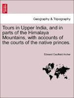 Tours in Upper India, and in parts of the Himalaya Mountains, with accounts of the courts of the native princes. VOL.II af Edward Caulfield Archer