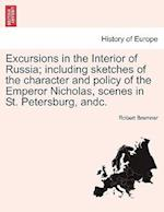 Excursions in the Interior of Russia; including sketches of the character and policy of the Emperor Nicholas, scenes in St. Petersburg, andc. VOL. I af Robert Bremner