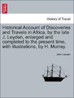 Historical Account of Discoveries and Travels in Africa, by the late J. Leyden, enlarged and completed to the present time, with illustrations, by H.