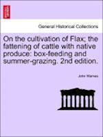 On the Cultivation of Flax; The Fattening of Cattle with Native Produce; Box-Feeding; And Summer-Grazing af John Warnes