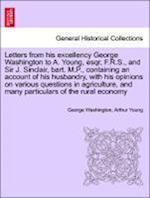 Letters from His Excellency George Washington to A. Young, Esqr, F.R.S., and Sir J. Sinclair, Bart. M.P., Containing an Account of His Husbandry, with