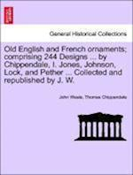 Old English and French ornaments; comprising 244 Designs ... by Chippendale, I. Jones, Johnson, Lock, and Pether ... Collected and republished by J. W