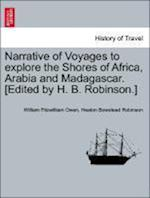 Narrative of Voyages to Explore the Shores of Africa, Arabia and Madagascar. [Edited by H. B. Robinson.] Vol. I af Heaton Bowstead Robinson, William Fitzwilliam Owen