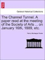 The Channel Tunnel. a Paper Read at the Meeting of the Society of Arts ... on January 16th, 1889, Etc.