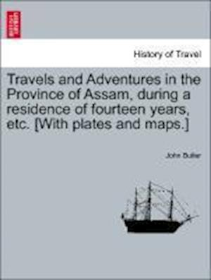 Travels and Adventures in the Province of Assam, during a residence of fourteen years, etc. [With plates and maps.]