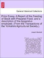 Prize Essay. a Report of the Feeding of Stock with Prepared Food, and a Description of the Apparatus Employed. (from the Transactions of the Yorkshire