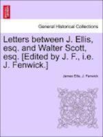 Letters Between J. Ellis, Esq. and Walter Scott, Esq. [Edited by J. F., i.e. J. Fenwick.] af J. Fenwick, James Ellis