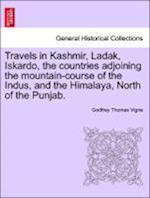 Travels in Kashmir, Ladak, Iskardo, the countries adjoining the mountain-course of the Indus, and the Himalaya, North of the Punjab. VOL. II.