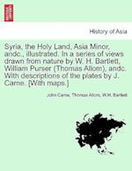 Syria, the Holy Land, Asia Minor, andc., illustrated. In a series of views drawn from nature by W. H. Bartlett, William Purser (Thomas Allom), andc. W