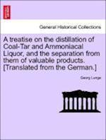 A treatise on the distillation of Coal-Tar and Ammoniacal Liquor, and the separation from them of valuable products. [Translated from the German.] af Georg Lunge
