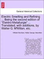 "Electric Smelting and Refining ... Being the second edition of ""Elektro-Metallurgie"" ... Translated, with additions, by Walter G. M'Millan, etc."