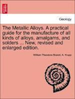 The Metallic Alloys. A practical guide for the manufacture of all kinds of alloys, amalgams, and solders ... New, revised and enlarged edition. af A. Krupp, William Theodore Brannt