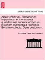 ACTA Henrici VII., Romanorum Imperatoris, Et Monumenta Quaedam Alia Suorum Temporum Historiam Illustrantia a Francisco Bonainio Collecta. Opus Postumum.