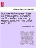Nordiske Heltesagaer (Saga Om Volsungerne.-Fortaelling Om Norne-Gest.-Hervors Og Hejdrks Saga, Etc. Paa Dansk Ved F. W. H.