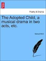 The Adopted Child, a Musical Drama in Two Acts, Etc.