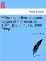 Millennium Eve: a poem begun at Florence, in ... 1841. [By J. P., i.e. John Pring.]