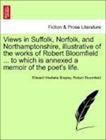 Views in Suffolk, Norfolk, and Northamptonshire, Illustrative of the Works of Robert Bloomfield ... to Which Is Annexed a Memoir of the Poet's Life.