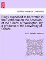 Elegy Supposed to Be Written in the Cathedral on the Occasion of the Funeral of Wellington. by a Graduate of the University of Oxford. af Arthur Wellesley Wellington